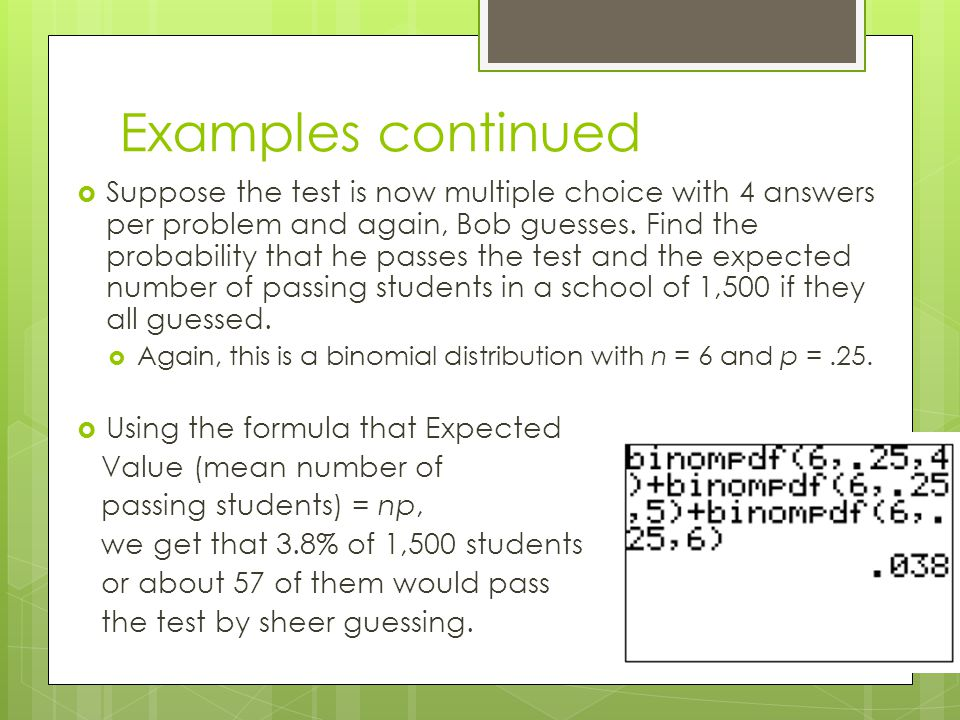 Examples continued  Suppose the test is now multiple choice with 4 answers per problem and again, Bob guesses.