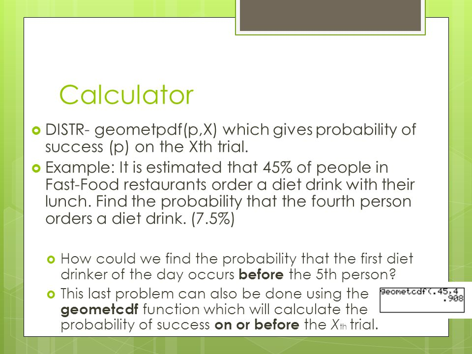 Calculator  DISTR- geometpdf(p,X) which gives probability of success (p) on the Xth trial.