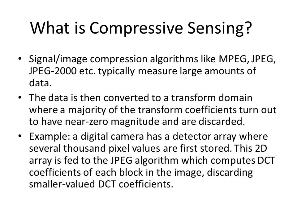 What is Compressive Sensing? Signal/image compression algorithms like MPEG, JPEG, JPEG-2000 etc. typically measure large amounts of data. The data is