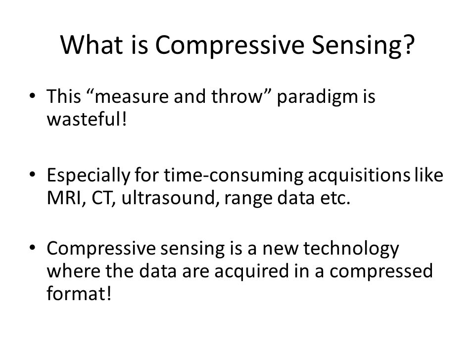 """What is Compressive Sensing? This """"measure and throw"""" paradigm is wasteful! Especially for time-consuming acquisitions like MRI, CT, ultrasound, range"""