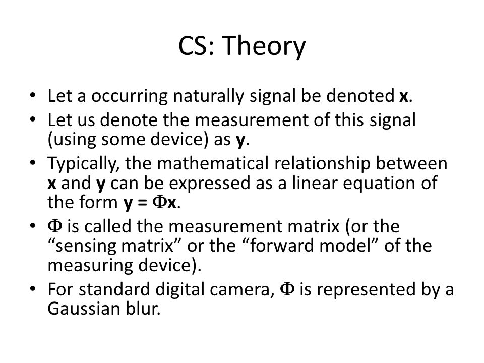 CS: Theory Let a occurring naturally signal be denoted x. Let us denote the measurement of this signal (using some device) as y. Typically, the mathem