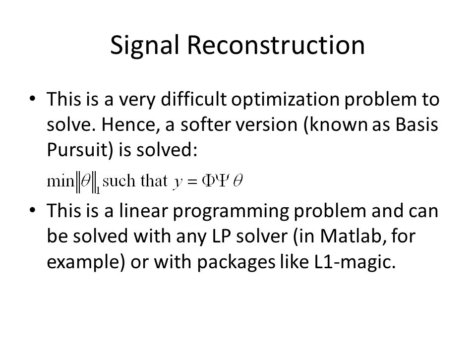 Signal Reconstruction This is a very difficult optimization problem to solve. Hence, a softer version (known as Basis Pursuit) is solved: This is a li