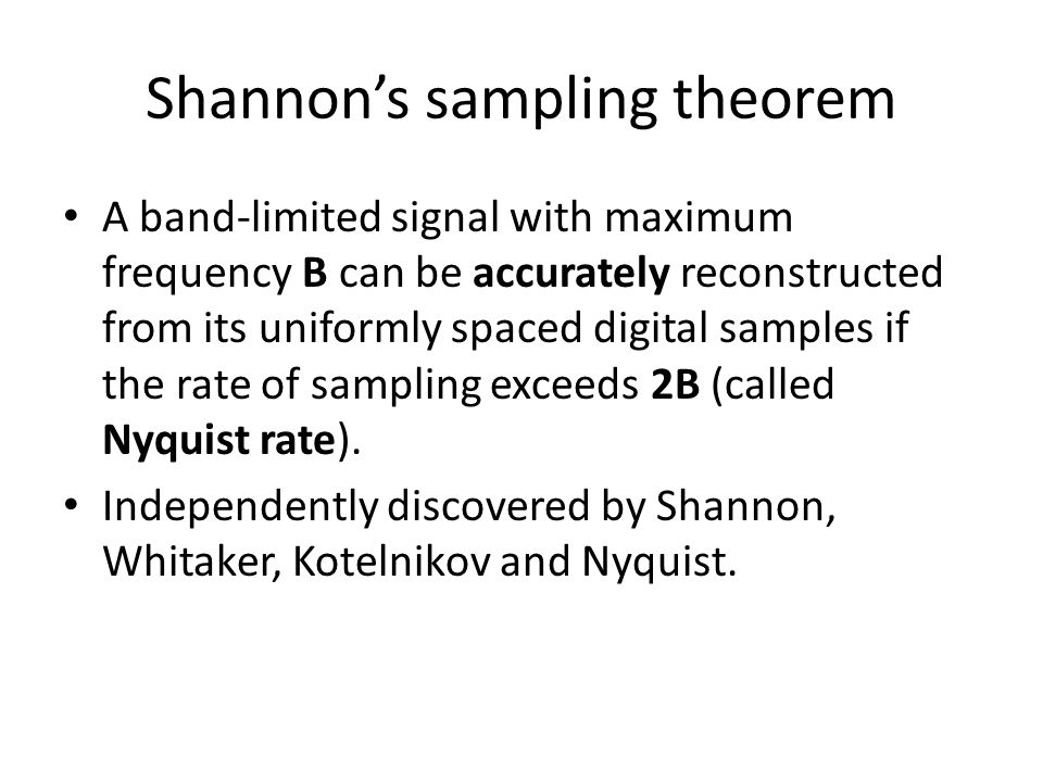 Shannon's sampling theorem A band-limited signal with maximum frequency B can be accurately reconstructed from its uniformly spaced digital samples if