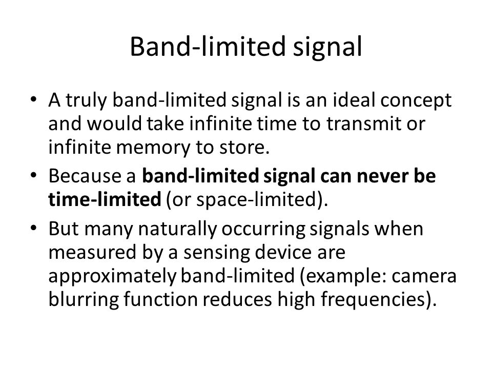 Band-limited signal A truly band-limited signal is an ideal concept and would take infinite time to transmit or infinite memory to store. Because a ba