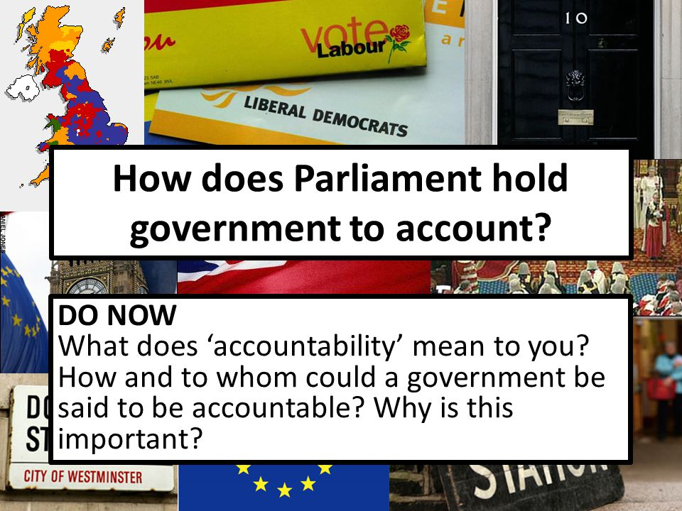 How does Parliament hold government to account? DO NOW What does 'accountability' mean to you? How and to whom could a government be said to be accoun
