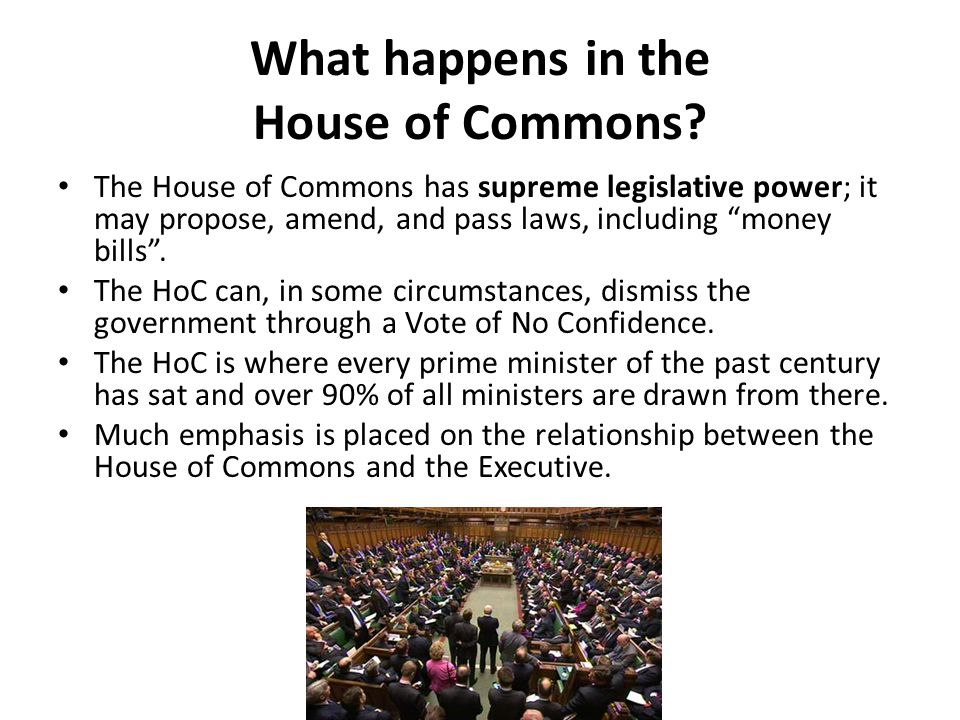 "What happens in the House of Commons? The House of Commons has supreme legislative power; it may propose, amend, and pass laws, including ""money bills"