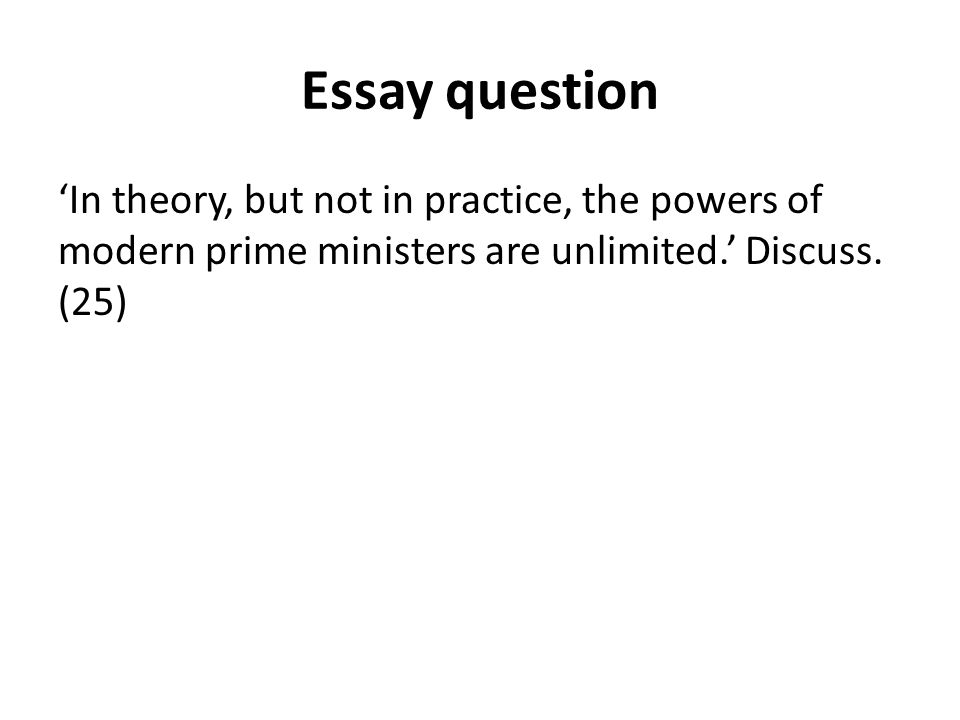 Essay question 'In theory, but not in practice, the powers of modern prime ministers are unlimited.' Discuss. (25)