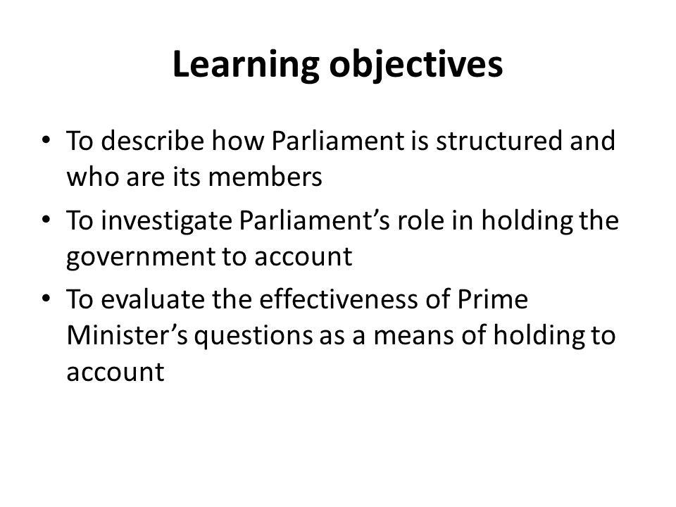 Learning objectives To describe how Parliament is structured and who are its members To investigate Parliament's role in holding the government to acc