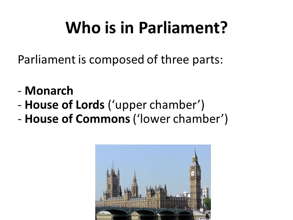 Who is in Parliament? Parliament is composed of three parts: - Monarch - House of Lords ('upper chamber') - House of Commons ('lower chamber')