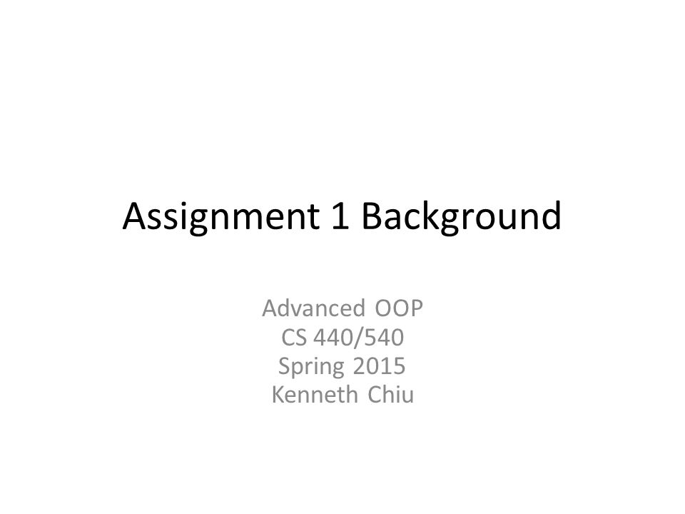Assignment 1 Background Advanced OOP CS 440/540 Spring 2015 Kenneth Chiu