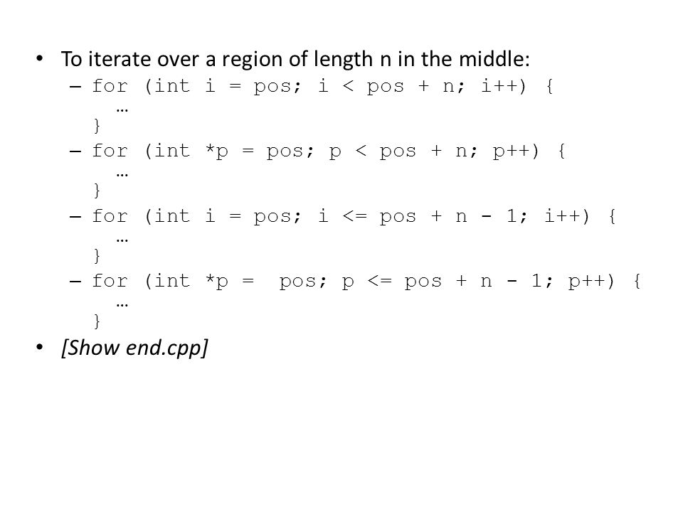 To iterate over a region of length n in the middle: – for (int i = pos; i < pos + n; i++) { … } – for (int *p = pos; p < pos + n; p++) { … } – for (in