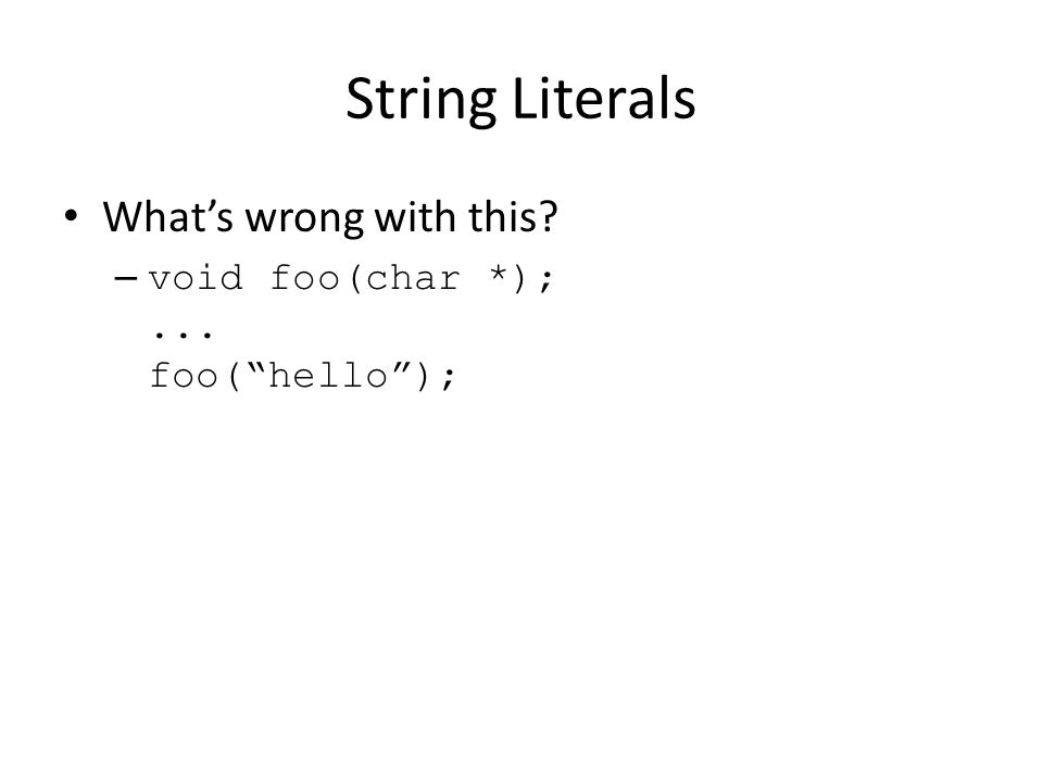 String Literals What's wrong with this? – void foo(char *);... foo( hello );