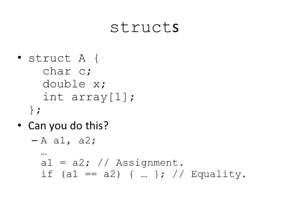 struct s struct A { char c; double x; int array[1]; }; Can you do this? – A a1, a2; … a1 = a2; // Assignment. if (a1 == a2) { … }; // Equality.
