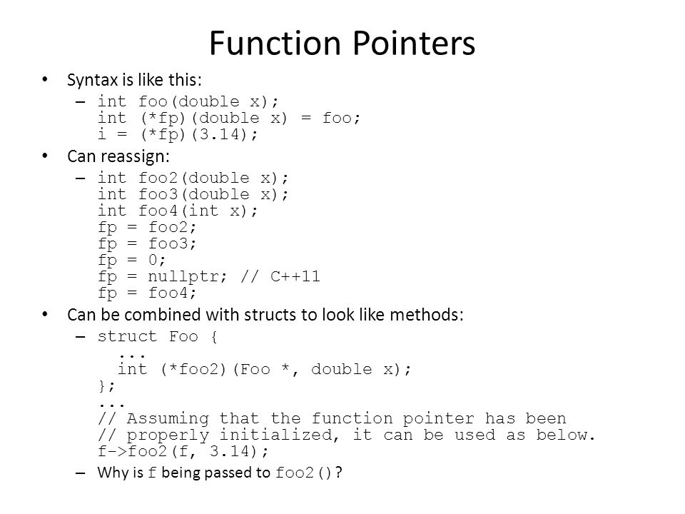 Function Pointers Syntax is like this: – int foo(double x); int (*fp)(double x) = foo; i = (*fp)(3.14); Can reassign: – int foo2(double x); int foo3(double x); int foo4(int x); fp = foo2; fp = foo3; fp = 0; fp = nullptr; // C++11 fp = foo4; Can be combined with structs to look like methods: – struct Foo {...
