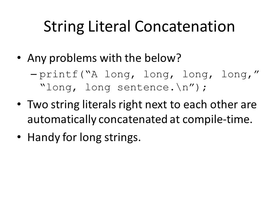 """String Literal Concatenation Any problems with the below? – printf(""""A long, long, long, long,"""" """"long, long sentence.\n""""); Two string literals right ne"""