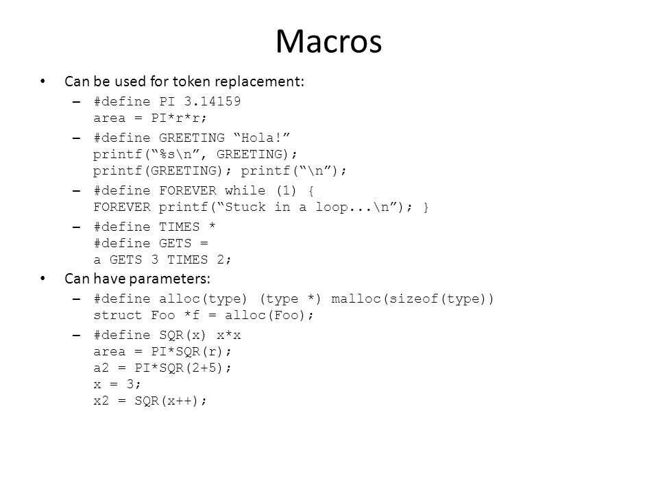Macros Can be used for token replacement: – #define PI 3.14159 area = PI*r*r; – #define GREETING Hola! printf( %s\n , GREETING); printf(GREETING); printf( \n ); – #define FOREVER while (1) { FOREVER printf( Stuck in a loop...\n ); } – #define TIMES * #define GETS = a GETS 3 TIMES 2; Can have parameters: – #define alloc(type) (type *) malloc(sizeof(type)) struct Foo *f = alloc(Foo); – #define SQR(x) x*x area = PI*SQR(r); a2 = PI*SQR(2+5); x = 3; x2 = SQR(x++);