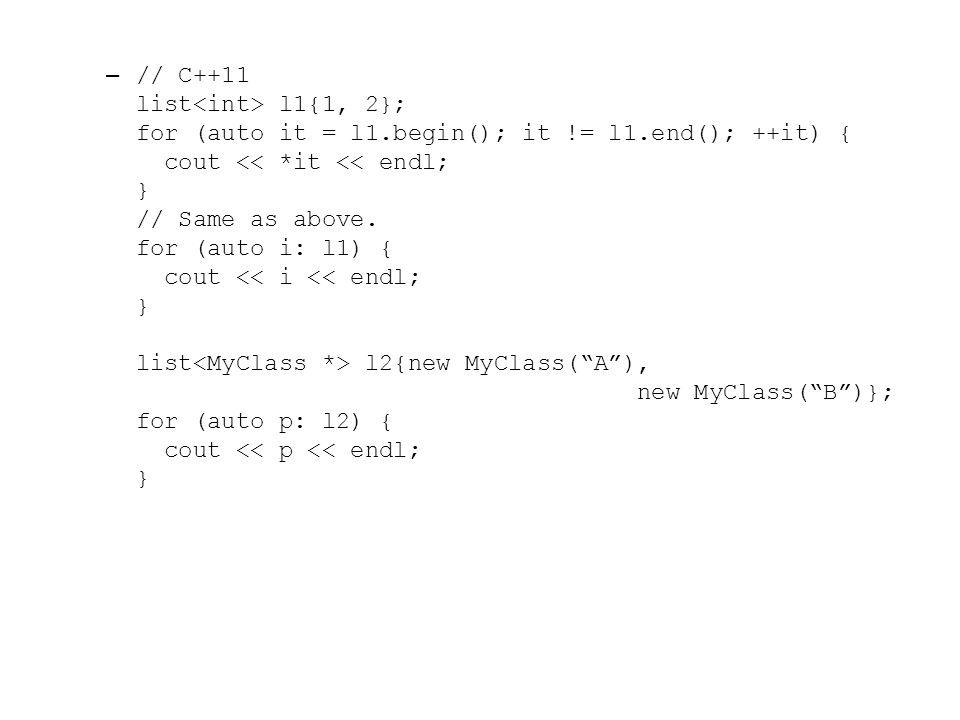 "– // C++11 list l1{1, 2}; for (auto it = l1.begin(); it != l1.end(); ++it) { cout l2{new MyClass(""A""), new MyClass(""B"")}; for (auto p: l2) { cout << p"