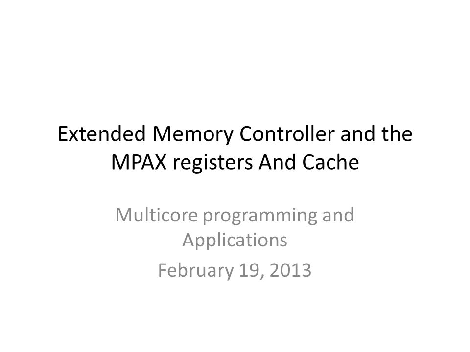Extended Memory Controller and the MPAX registers And Cache Multicore programming and Applications February 19, 2013