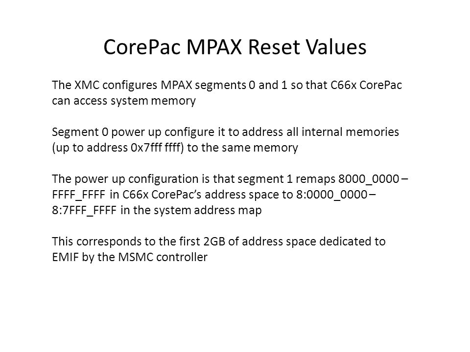 CorePac MPAX Reset Values The XMC configures MPAX segments 0 and 1 so that C66x CorePac can access system memory Segment 0 power up configure it to ad