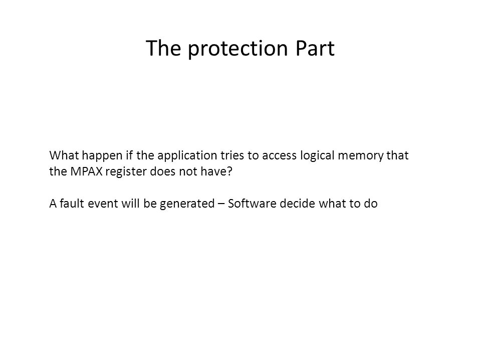The protection Part What happen if the application tries to access logical memory that the MPAX register does not have? A fault event will be generate