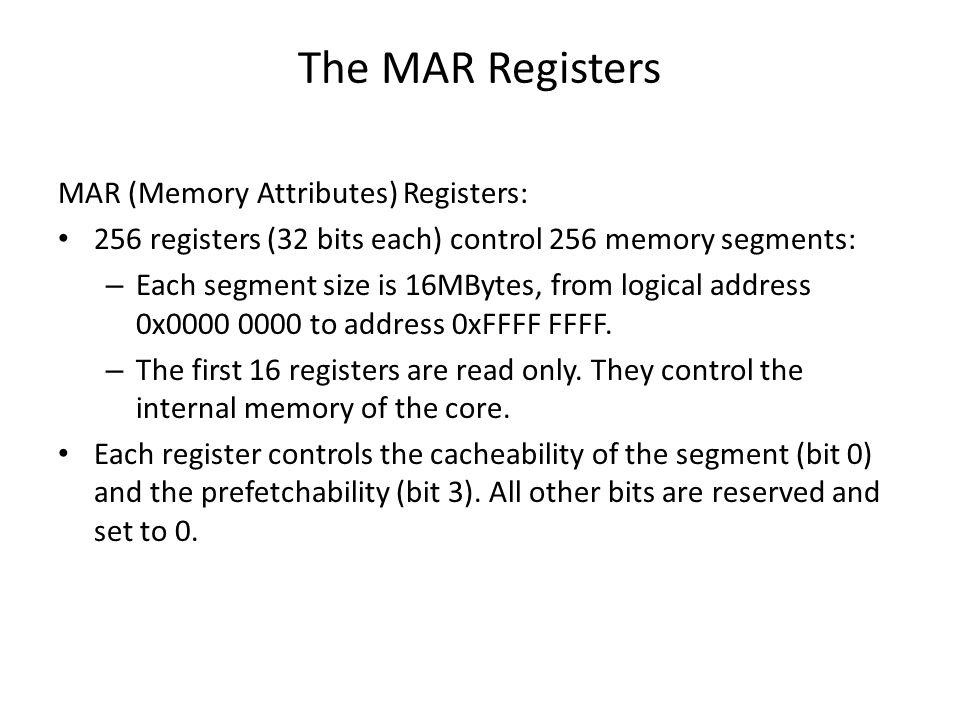 The MAR Registers MAR (Memory Attributes) Registers: 256 registers (32 bits each) control 256 memory segments: – Each segment size is 16MBytes, from logical address 0x0000 0000 to address 0xFFFF FFFF.