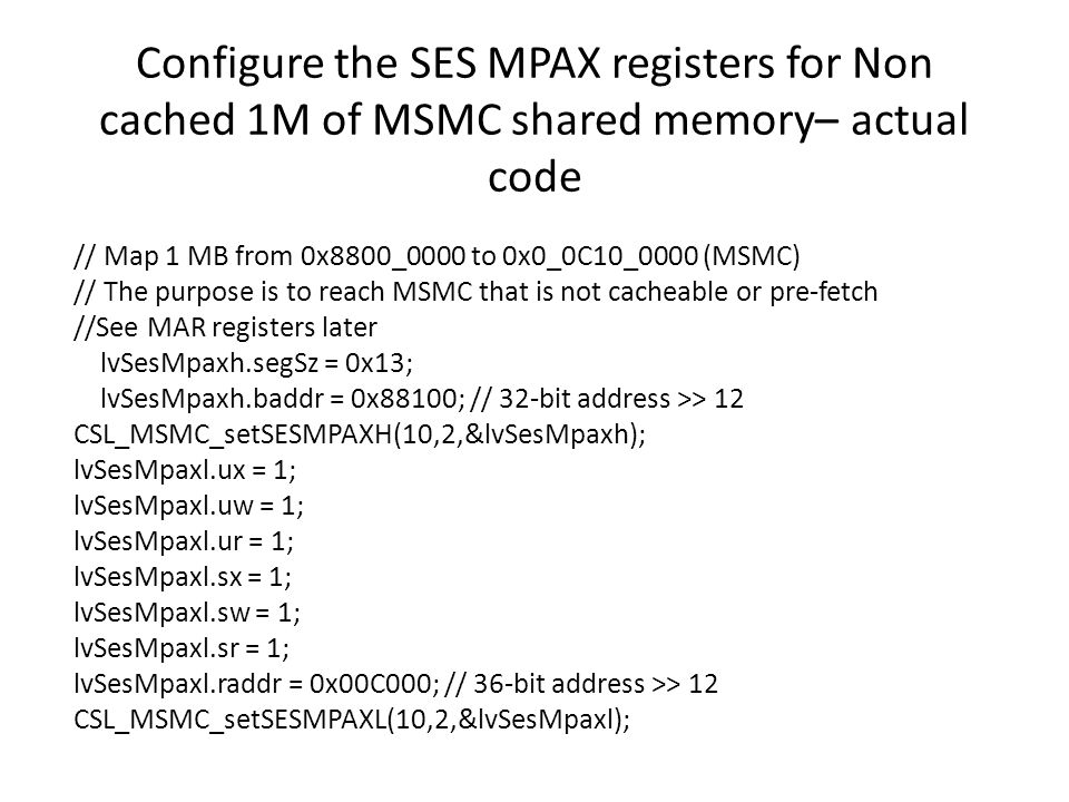 Configure the SES MPAX registers for Non cached 1M of MSMC shared memory– actual code // Map 1 MB from 0x8800_0000 to 0x0_0C10_0000 (MSMC) // The purp