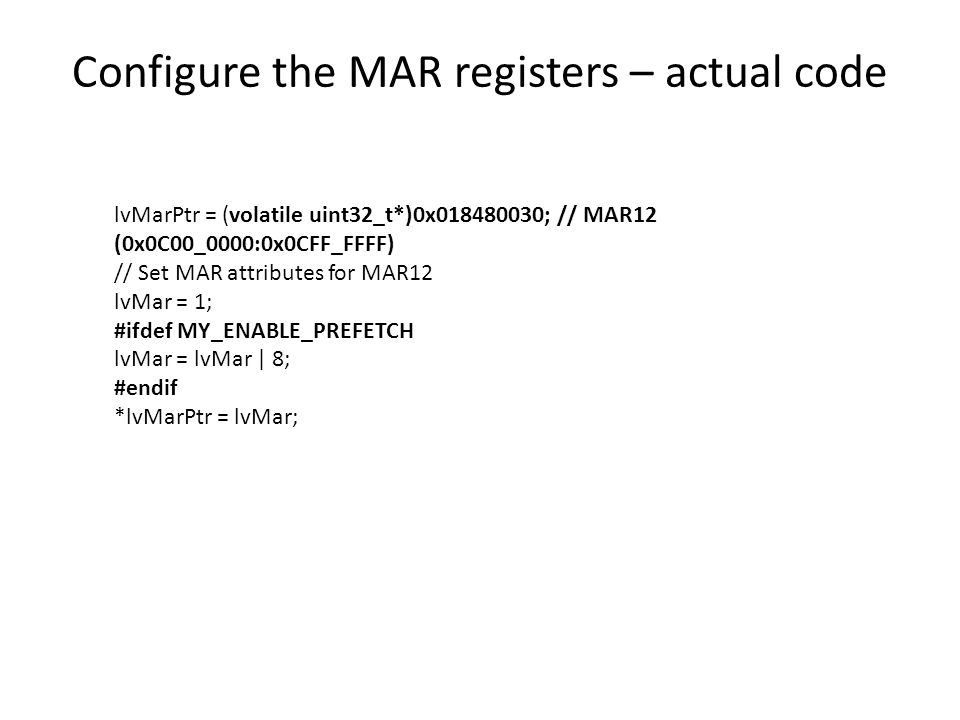 Configure the MAR registers – actual code lvMarPtr = (volatile uint32_t*)0x018480030; // MAR12 (0x0C00_0000:0x0CFF_FFFF) // Set MAR attributes for MAR12 lvMar = 1; #ifdef MY_ENABLE_PREFETCH lvMar = lvMar | 8; #endif *lvMarPtr = lvMar;