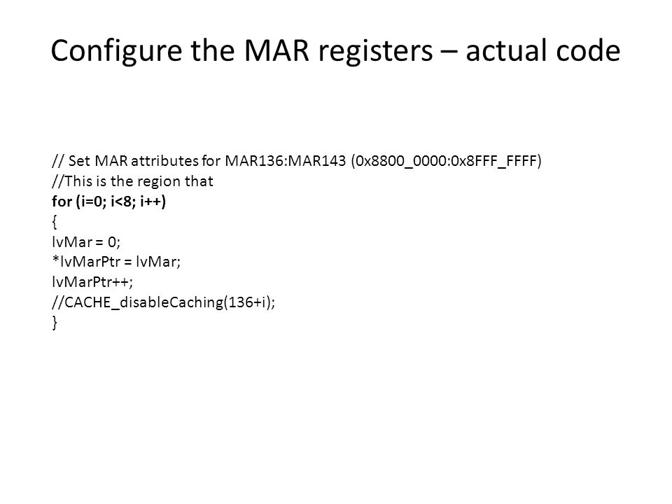 Configure the MAR registers – actual code // Set MAR attributes for MAR136:MAR143 (0x8800_0000:0x8FFF_FFFF) //This is the region that for (i=0; i<8; i