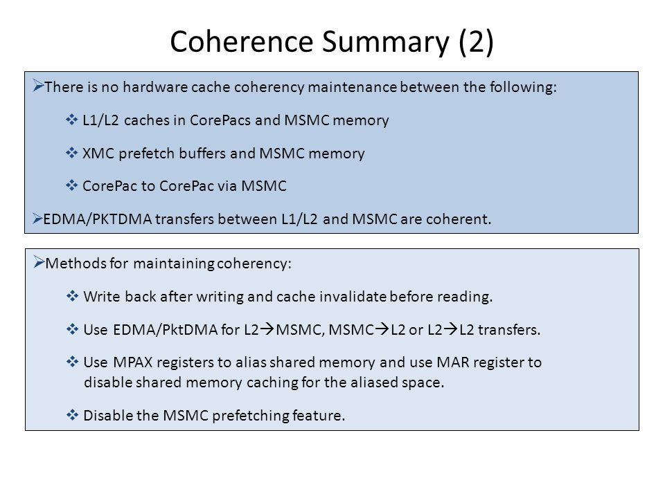 Coherence Summary (2)  There is no hardware cache coherency maintenance between the following:  L1/L2 caches in CorePacs and MSMC memory  XMC prefe