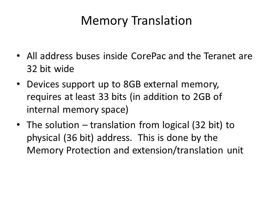 Memory Translation All address buses inside CorePac and the Teranet are 32 bit wide Devices support up to 8GB external memory, requires at least 33 bits (in addition to 2GB of internal memory space) The solution – translation from logical (32 bit) to physical (36 bit) address.