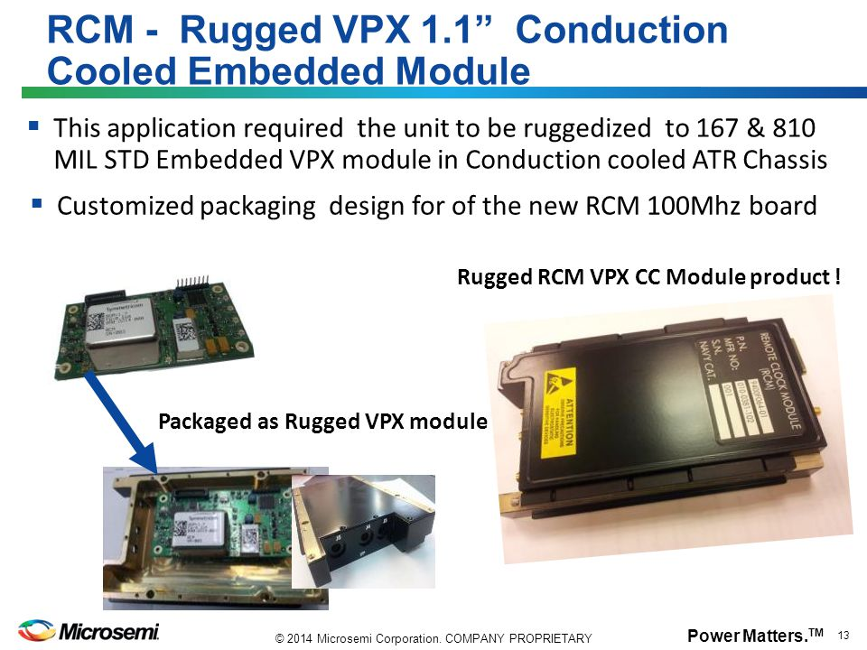 "Power Matters. TM 13 © 2014 Microsemi Corporation. COMPANY PROPRIETARY RCM - Rugged VPX 1.1"" Conduction Cooled Embedded Module  This application requ"