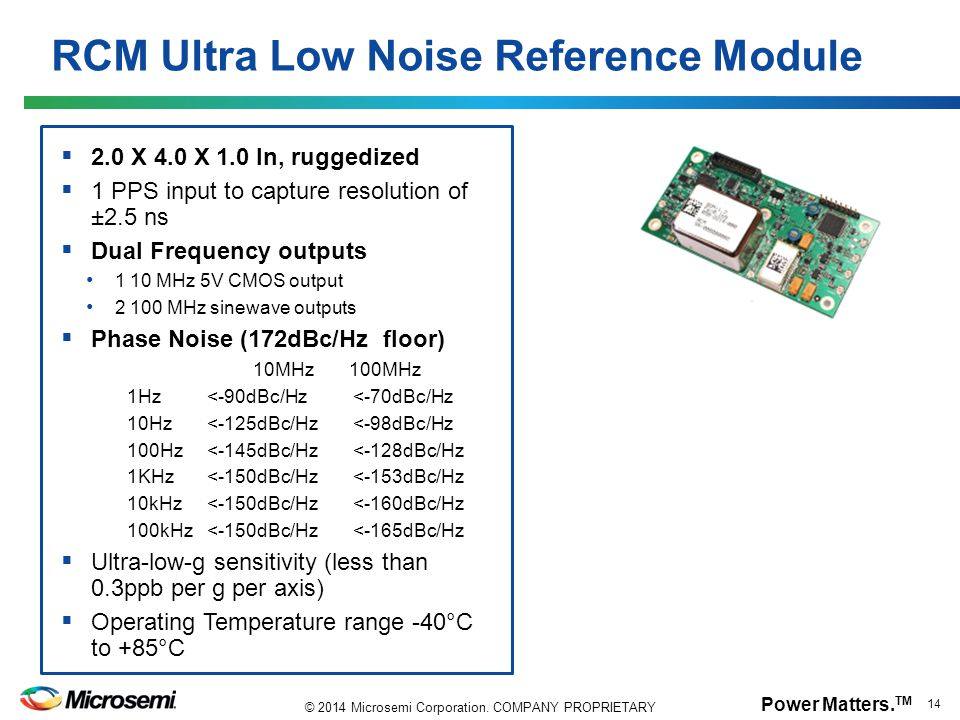 Power Matters. TM 14 © 2014 Microsemi Corporation. COMPANY PROPRIETARY RCM Ultra Low Noise Reference Module  2.0 X 4.0 X 1.0 In, ruggedized  1 PPS i