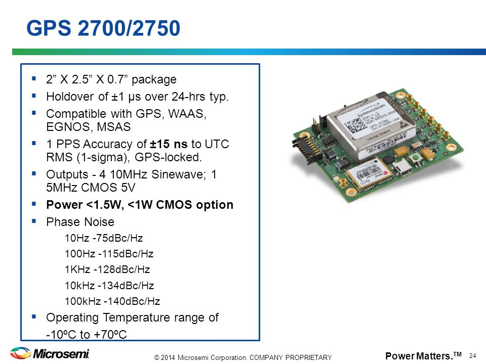 "Power Matters. TM 24 © 2014 Microsemi Corporation. COMPANY PROPRIETARY GPS 2700/2750  2"" X 2.5"" X 0.7"" package  Holdover of ±1 µs over 24-hrs typ. "