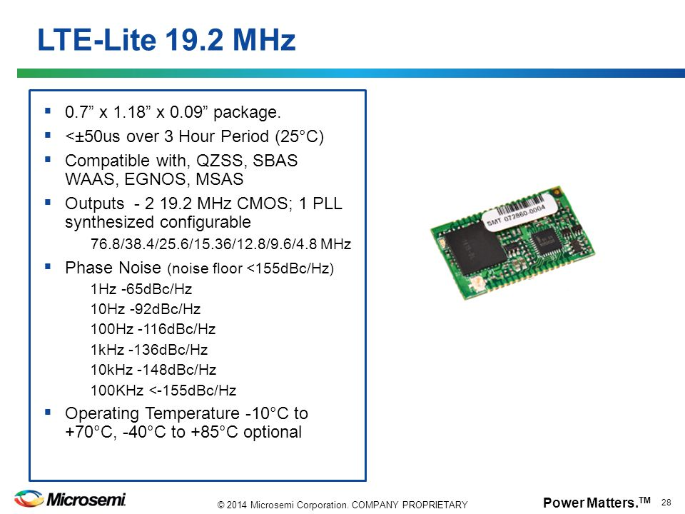 "Power Matters. TM 28 © 2014 Microsemi Corporation. COMPANY PROPRIETARY LTE-Lite 19.2 MHz  0.7"" x 1.18"" x 0.09"" package.  <±50us over 3 Hour Period ("