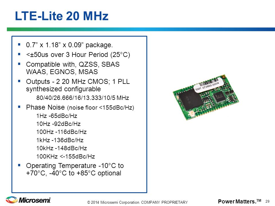 "Power Matters. TM 29 © 2014 Microsemi Corporation. COMPANY PROPRIETARY LTE-Lite 20 MHz  0.7"" x 1.18"" x 0.09"" package.  <±50us over 3 Hour Period (25"