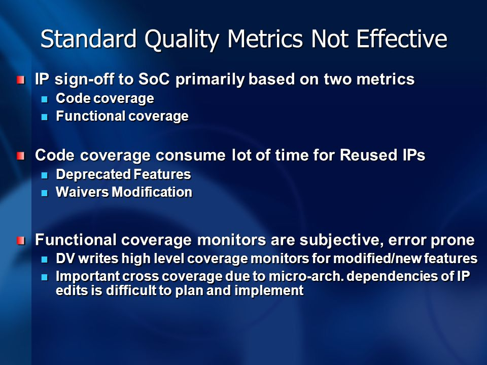 Standard Quality Metrics Not Effective IP sign-off to SoC primarily based on two metrics Code coverage Code coverage Functional coverage Functional co