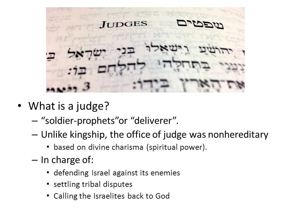 "What is a judge? – ""soldier-prophets""or ""deliverer"". – Unlike kingship, the office of judge was nonhereditary based on divine charisma (spiritual powe"