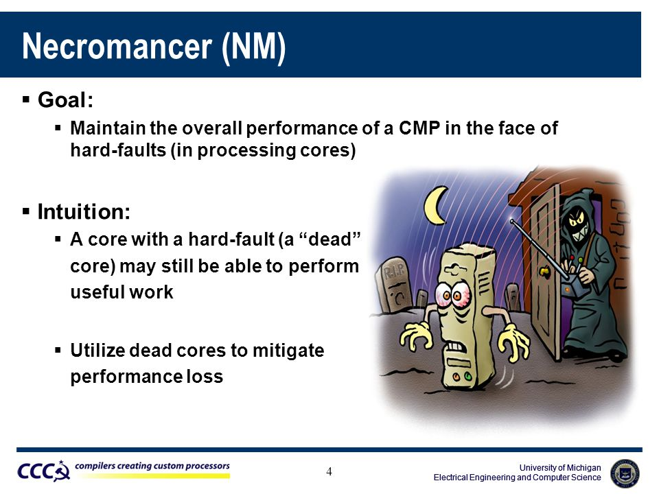 University of Michigan Electrical Engineering and Computer Science University of Michigan Electrical Engineering and Computer Science University of Michigan Electrical Engineering and Computer Science Necromancer (NM) 4  Goal:  Maintain the overall performance of a CMP in the face of hard-faults (in processing cores)  Intuition:  A core with a hard-fault (a dead core) may still be able to perform useful work  Utilize dead cores to mitigate performance loss