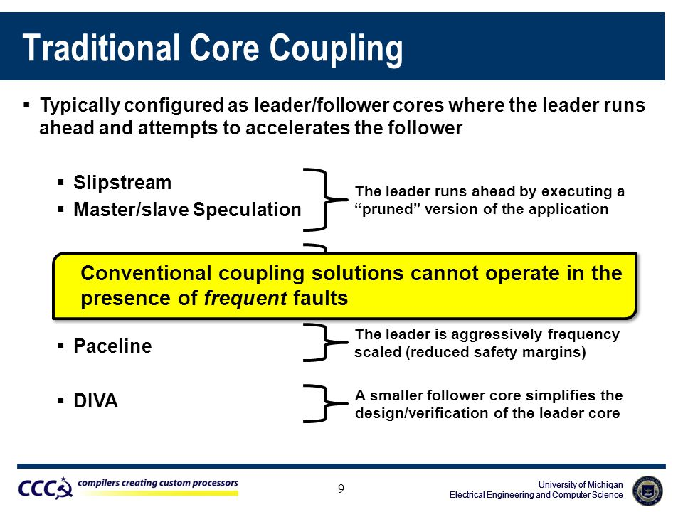 University of Michigan Electrical Engineering and Computer Science University of Michigan Electrical Engineering and Computer Science University of Michigan Electrical Engineering and Computer Science Traditional Core Coupling 9  Typically configured as leader/follower cores where the leader runs ahead and attempts to accelerates the follower  Slipstream  Master/slave Speculation  Flea Flicker  Dual-core Execution  Paceline  DIVA The leader runs ahead by executing a pruned version of the application The leader speculates on long-latency operations The leader is aggressively frequency scaled (reduced safety margins) A smaller follower core simplifies the design/verification of the leader core Conventional coupling solutions cannot operate in the presence of frequent faults