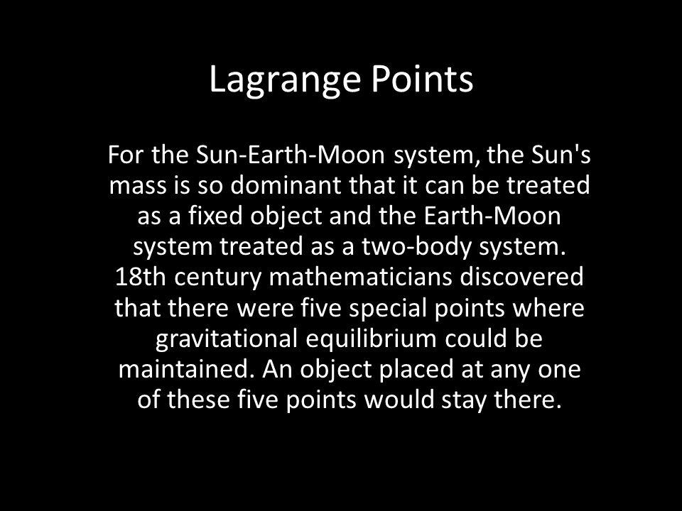 Lagrange Points For the Sun-Earth-Moon system, the Sun s mass is so dominant that it can be treated as a fixed object and the Earth-Moon system treated as a two-body system.