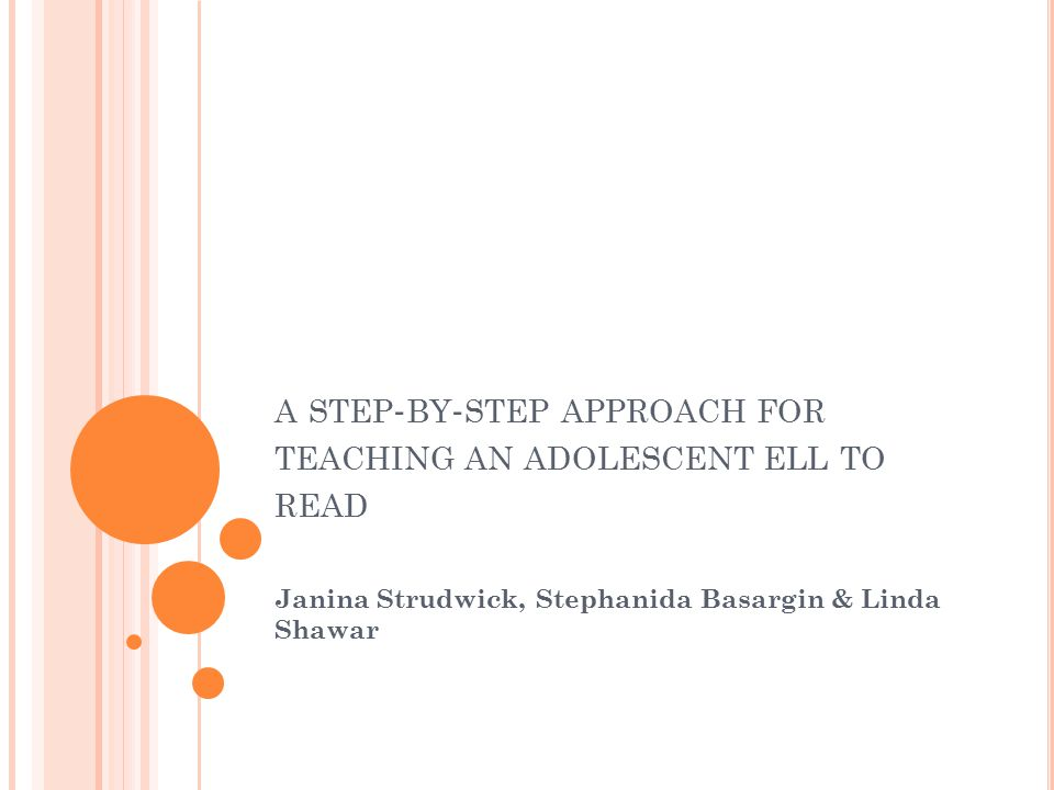 A STEP - BY - STEP APPROACH FOR TEACHING AN ADOLESCENT ELL TO READ Janina Strudwick, Stephanida Basargin & Linda Shawar