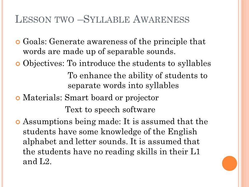 L ESSON TWO –S YLLABLE A WARENESS Goals: Generate awareness of the principle that words are made up of separable sounds.