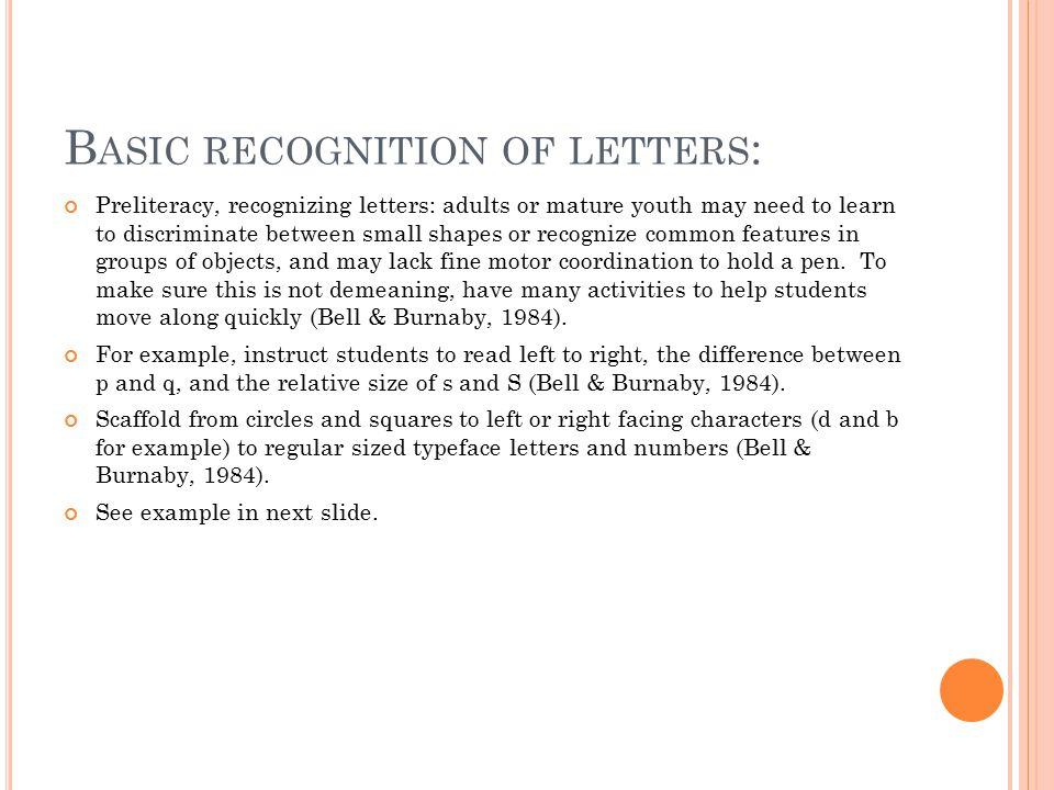 B ASIC RECOGNITION OF LETTERS : Preliteracy, recognizing letters: adults or mature youth may need to learn to discriminate between small shapes or recognize common features in groups of objects, and may lack fine motor coordination to hold a pen.