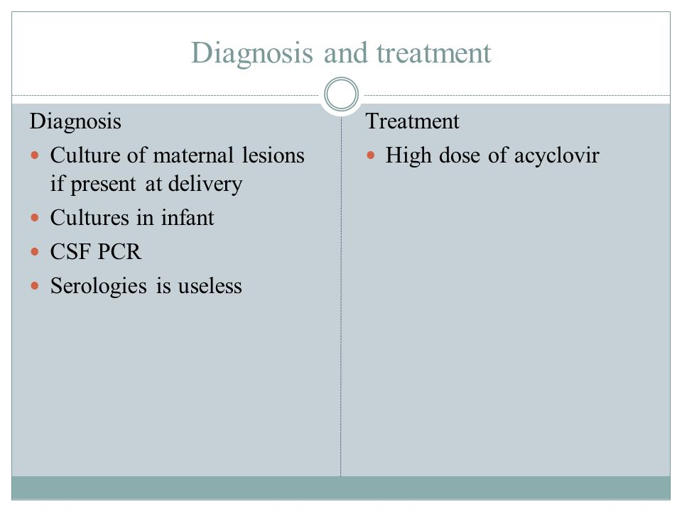Diagnosis and treatment Diagnosis Culture of maternal lesions if present at delivery Cultures in infant CSF PCR Serologies is useless Treatment High d