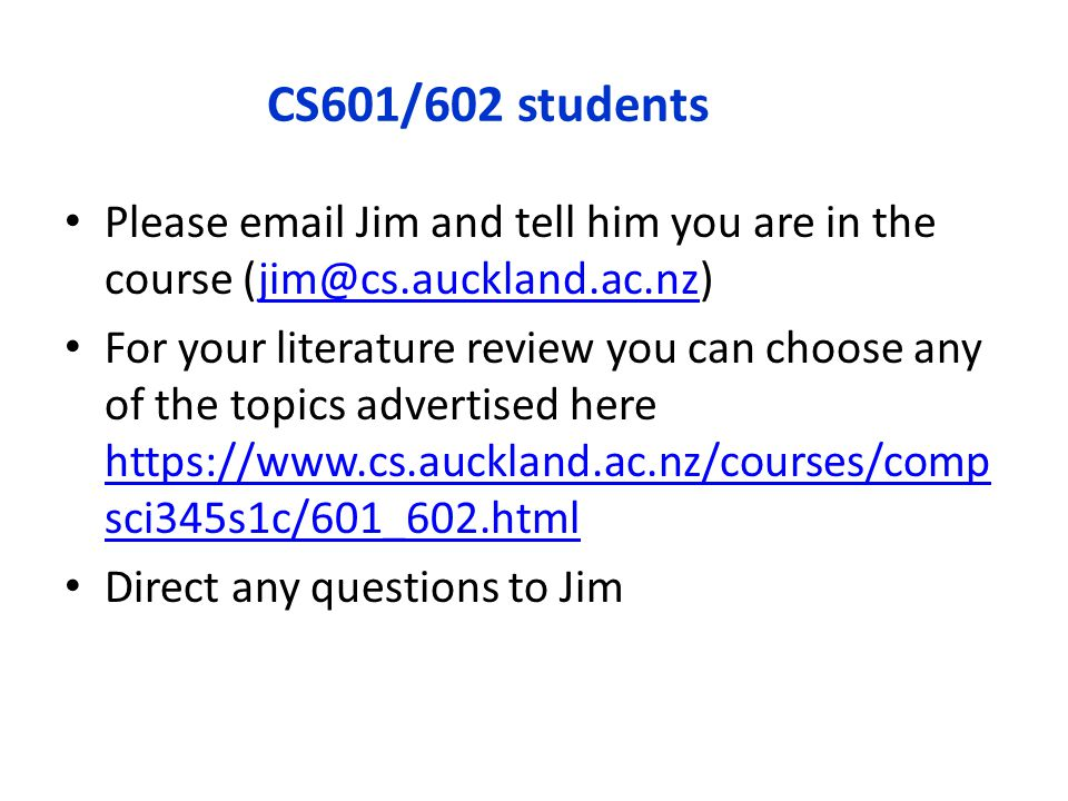 CS601/602 students Please email Jim and tell him you are in the course (jim@cs.auckland.ac.nz)jim@cs.auckland.ac.nz For your literature review you can choose any of the topics advertised here https://www.cs.auckland.ac.nz/courses/comp sci345s1c/601_602.html https://www.cs.auckland.ac.nz/courses/comp sci345s1c/601_602.html Direct any questions to Jim