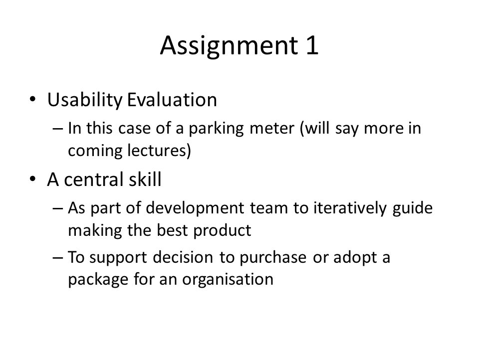Assignment 1 Usability Evaluation – In this case of a parking meter (will say more in coming lectures) A central skill – As part of development team to iteratively guide making the best product – To support decision to purchase or adopt a package for an organisation