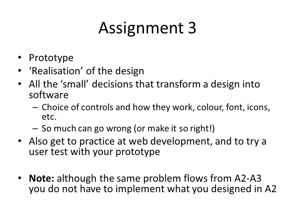 Assignment 3 Prototype 'Realisation' of the design All the 'small' decisions that transform a design into software – Choice of controls and how they work, colour, font, icons, etc.