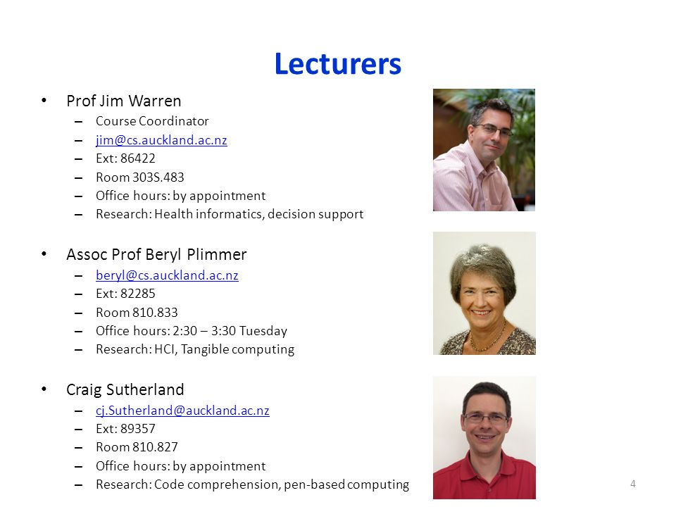 Lecturers Prof Jim Warren – Course Coordinator – jim@cs.auckland.ac.nz jim@cs.auckland.ac.nz – Ext: 86422 – Room 303S.483 – Office hours: by appointment – Research: Health informatics, decision support Assoc Prof Beryl Plimmer – beryl@cs.auckland.ac.nz beryl@cs.auckland.ac.nz – Ext: 82285 – Room 810.833 – Office hours: 2:30 – 3:30 Tuesday – Research: HCI, Tangible computing Craig Sutherland – cj.Sutherland@auckland.ac.nz cj.Sutherland@auckland.ac.nz – Ext: 89357 – Room 810.827 – Office hours: by appointment – Research: Code comprehension, pen-based computing 4