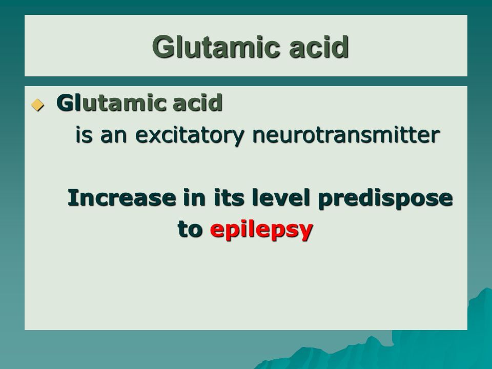 Glutamic acid Glutamic acid  Glutamic acid is an excitatory neurotransmitter is an excitatory neurotransmitter Increase in its level predispose Increase in its level predispose to epilepsy to epilepsy