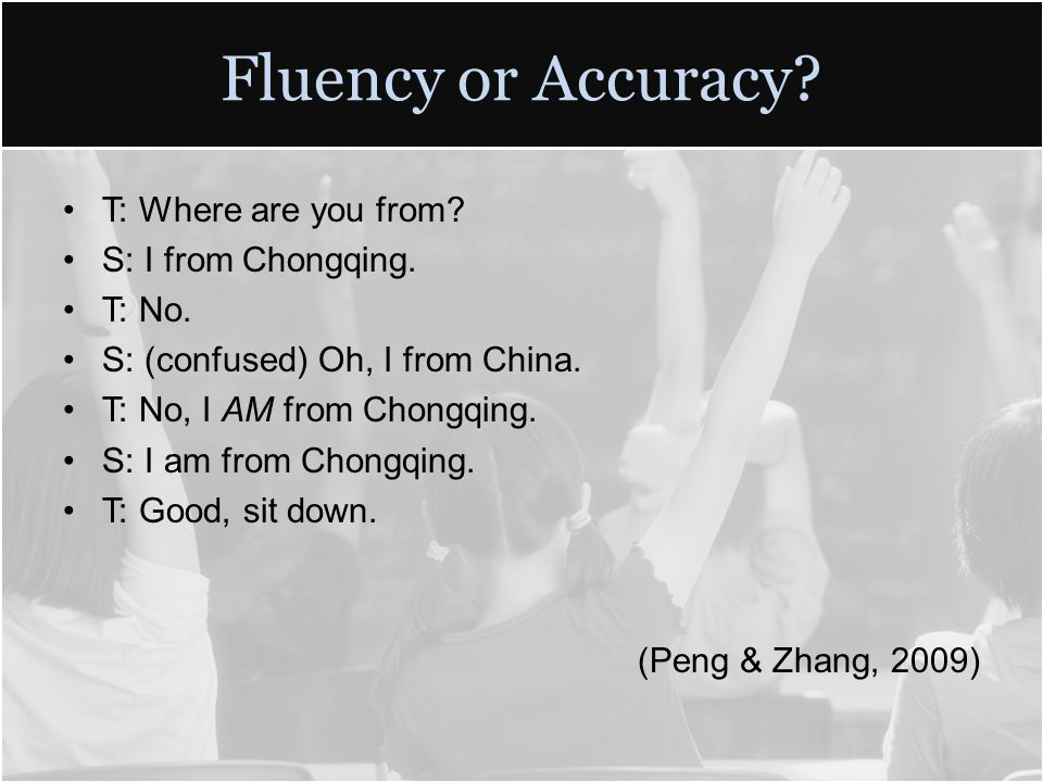 Fluency or Accuracy. T: Where are you from. S: I from Chongqing.